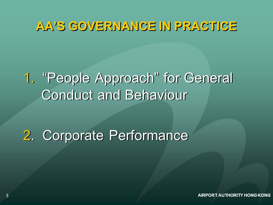 AIRPORT AUTHORITY HONG KONG 3 AAS GOVERNANCE IN PRACTICE 1. People Approach for General Conduct and Behaviour 2. Corporate Performance 1. People Appro