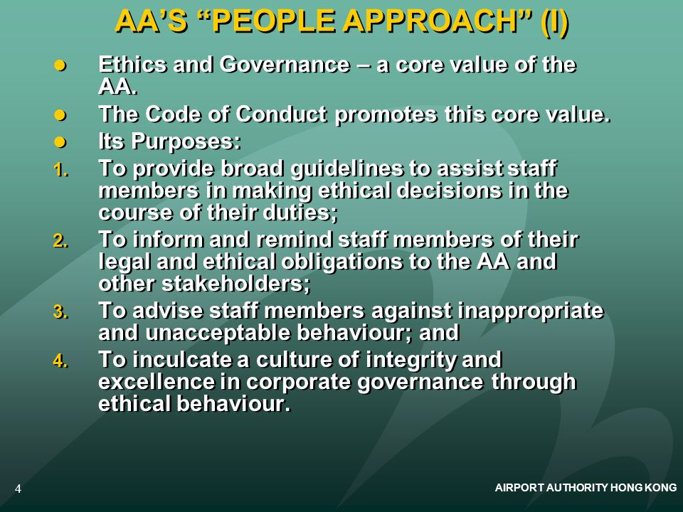 AIRPORT AUTHORITY HONG KONG 4 AAS PEOPLE APPROACH (I) Ethics and Governance – a core value of the AA. The Code of Conduct promotes this core value. It