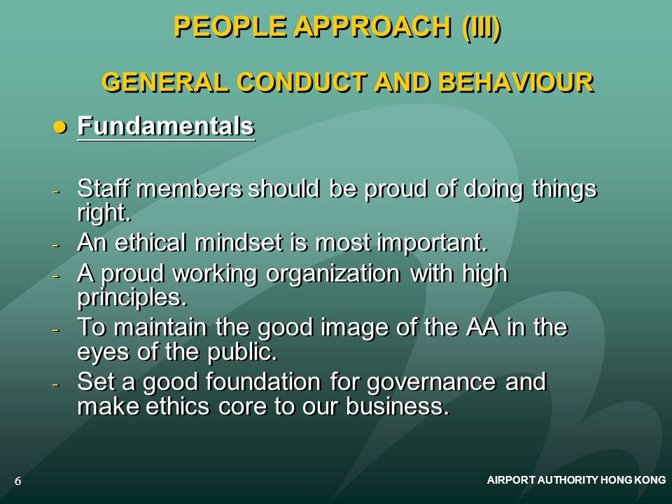 AIRPORT AUTHORITY HONG KONG 6 GENERAL CONDUCT AND BEHAVIOUR Fundamentals - Staff members should be proud of doing things right. - An ethical mindset i