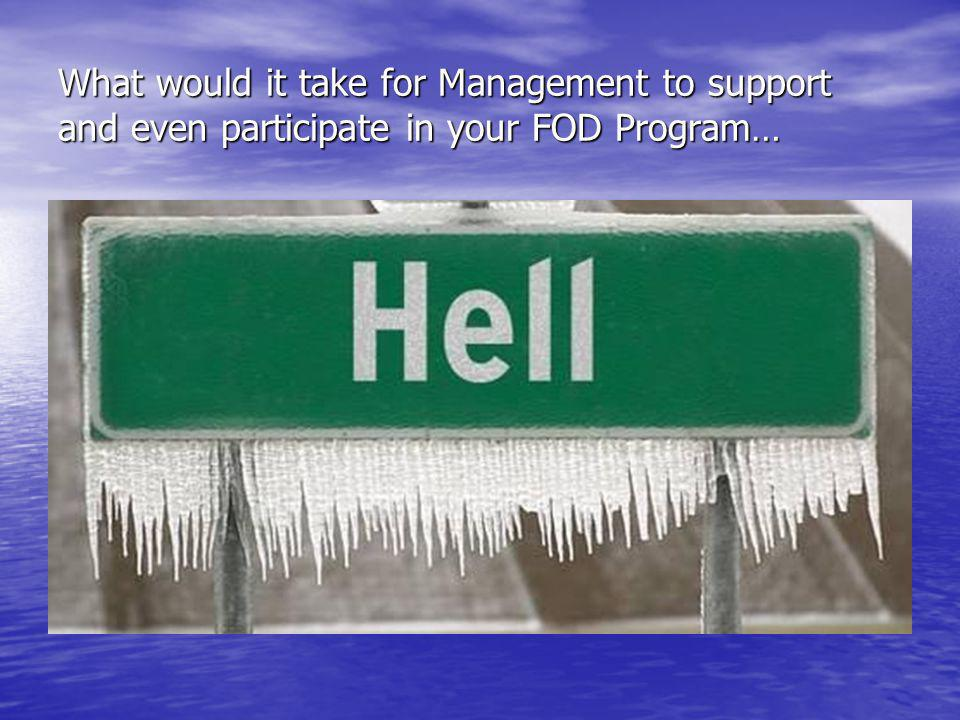 What would it take for Management to support and even participate in your FOD Program…