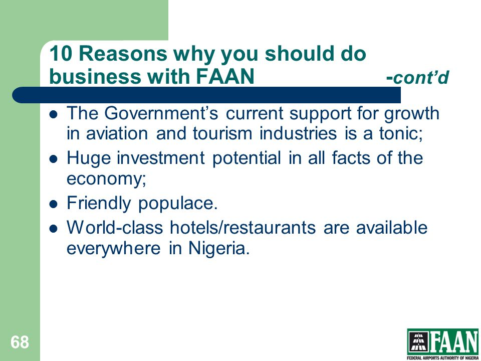 10 Reasons why you should do business with FAAN- contd The Governments current support for growth in aviation and tourism industries is a tonic; Huge