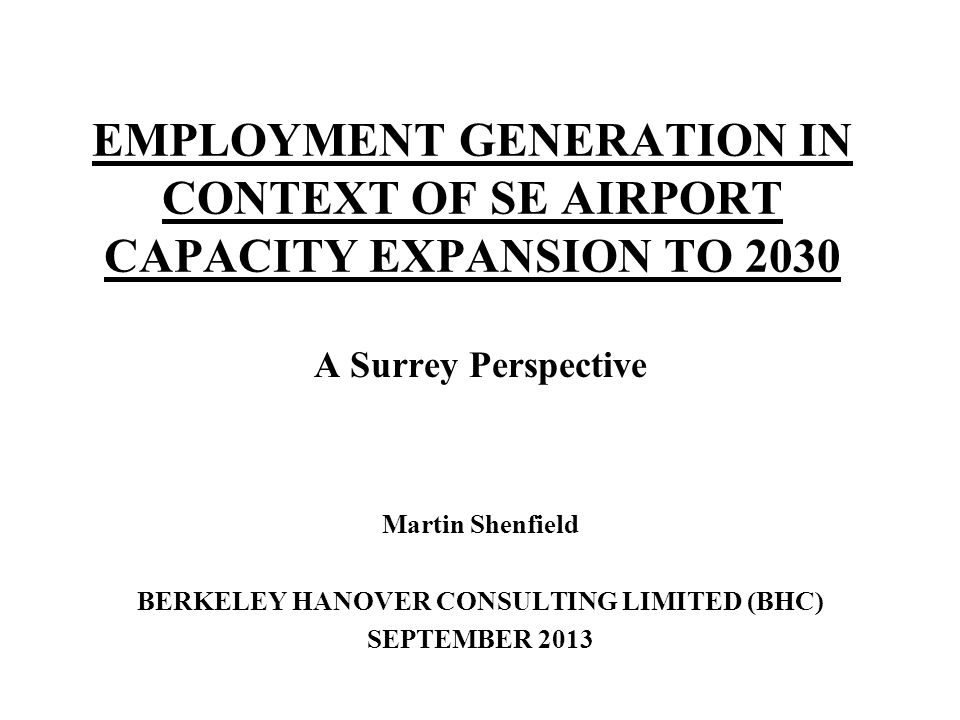 EMPLOYMENT GENERATION IN CONTEXT OF SE AIRPORT CAPACITY EXPANSION TO 2030 A Surrey Perspective Martin Shenfield BERKELEY HANOVER CONSULTING LIMITED (B