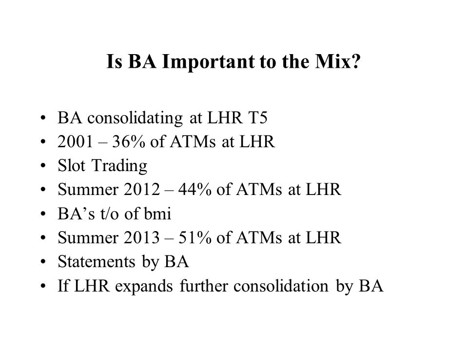 Is BA Important to the Mix? BA consolidating at LHR T5 2001 – 36% of ATMs at LHR Slot Trading Summer 2012 – 44% of ATMs at LHR BAs t/o of bmi Summer 2