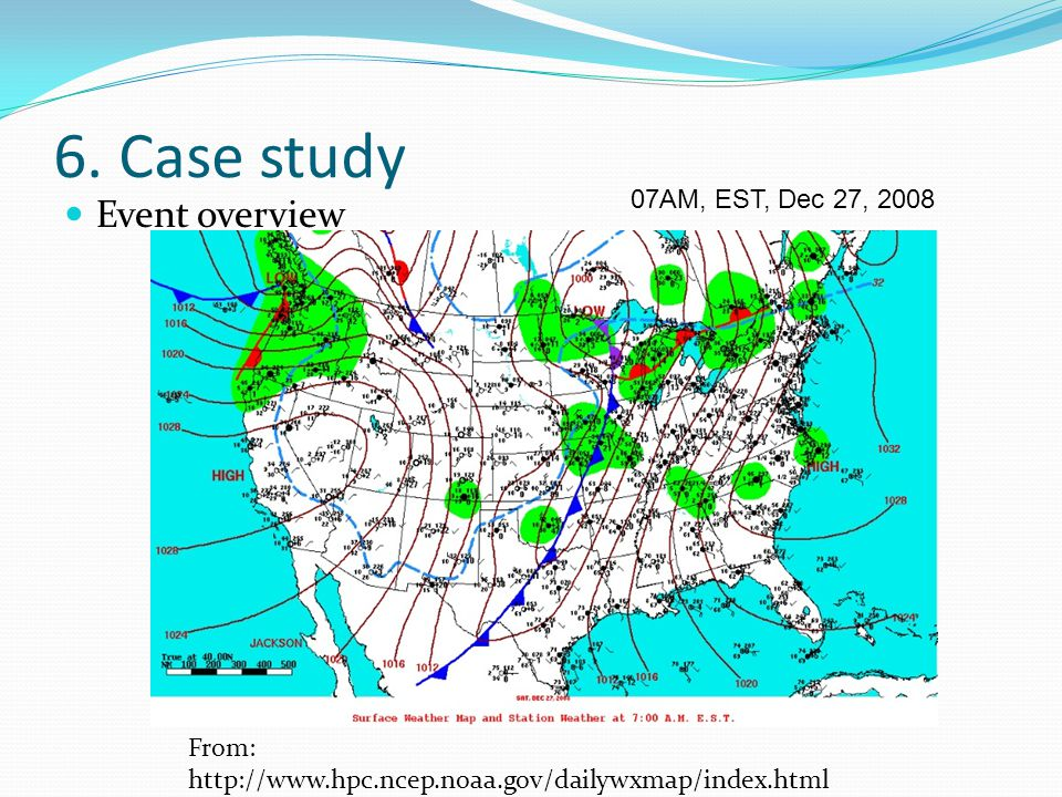 6. Case study Event overview From: http://www.hpc.ncep.noaa.gov/dailywxmap/index.html 07AM, EST, Dec 27, 2008