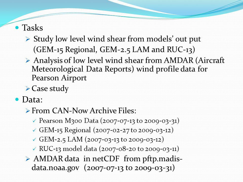 Tasks Study low level wind shear from models out put (GEM-15 Regional, GEM-2.5 LAM and RUC-13) Analysis of low level wind shear from AMDAR (Aircraft Meteorological Data Reports) wind profile data for Pearson Airport Case study Data: From CAN-Now Archive Files: Pearson M300 Data ( to ) GEM-15 Regional ( to ) GEM-2.5 LAM ( to ) RUC-13 model data ( to ) AMDAR data in netCDF from pftp.madis- data.noaa.gov ( to )