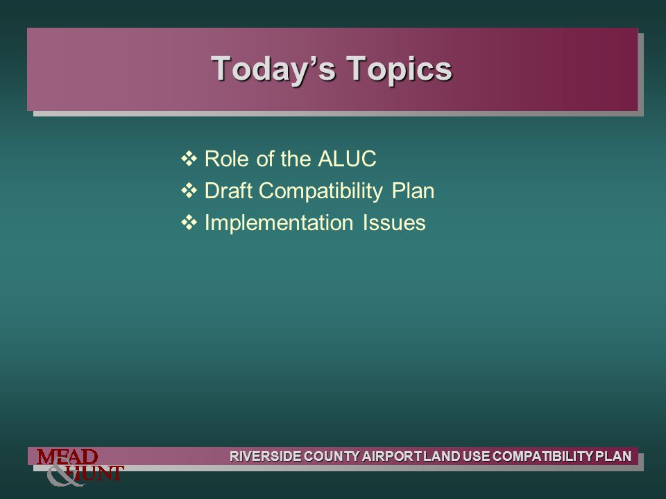 RIVERSIDE COUNTY AIRPORT LAND USE COMPATIBILITY PLAN Real Estate Disclosure Requirements Basis in California State Law Applicable to Most Residential Real Estate Transactions Disclosure Language Provided in Law Intent is to Improve Consistency of Disclosure Applies throughout Each Airport Influence Area Notification OnlyNo Restrictions on Land Use