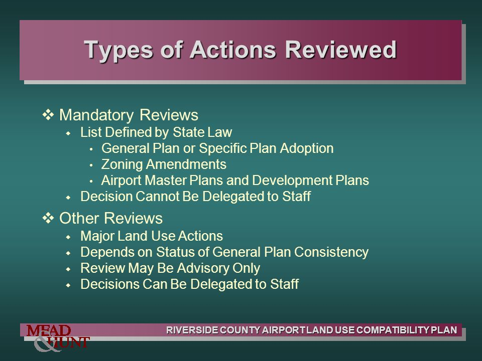 RIVERSIDE COUNTY AIRPORT LAND USE COMPATIBILITY PLAN Types of Actions Reviewed Mandatory Reviews List Defined by State Law General Plan or Specific Pl
