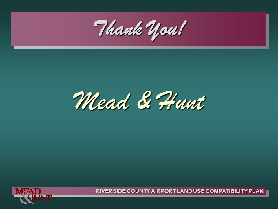 RIVERSIDE COUNTY AIRPORT LAND USE COMPATIBILITY PLAN Thank You! Mead & Hunt