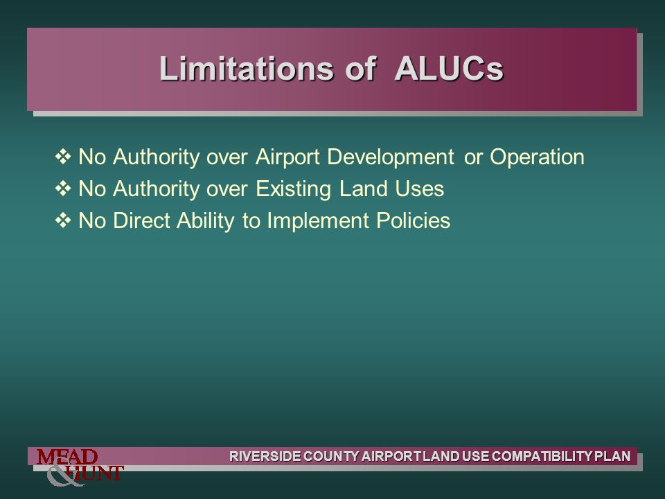 RIVERSIDE COUNTY AIRPORT LAND USE COMPATIBILITY PLAN Limitations of ALUCs No Authority over Airport Development or Operation No Authority over Existin