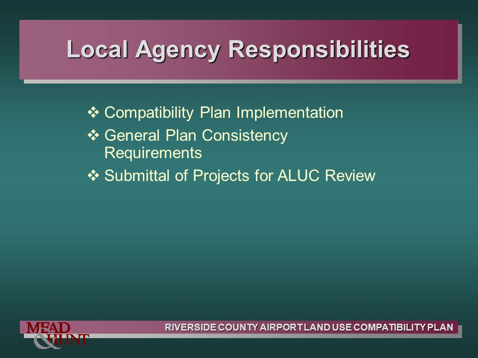 RIVERSIDE COUNTY AIRPORT LAND USE COMPATIBILITY PLAN Local Agency Responsibilities Compatibility Plan Implementation General Plan Consistency Requirem