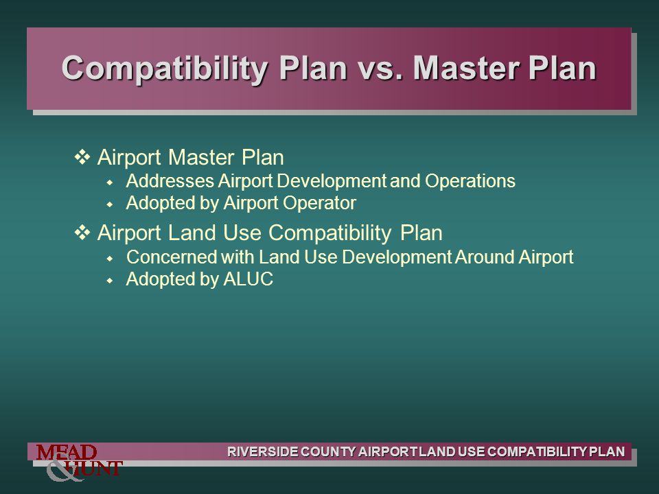 RIVERSIDE COUNTY AIRPORT LAND USE COMPATIBILITY PLAN Infill Development Concept: Allow New Nonconforming Development Similar to Surrounding Land Uses Concerns: Potential for Significant New Compatibility Conflicts Potential for Incremental Expansion of Nonconforming Uses Suggested Approach: Limit Size of Infill Development Set Boundary Requirements Limit Density/Intensity to Double the Basic Criteria Even if Surrounding Uses Exceed this Level Burden on Local Jurisdictions to Show that Infill Criteria Met