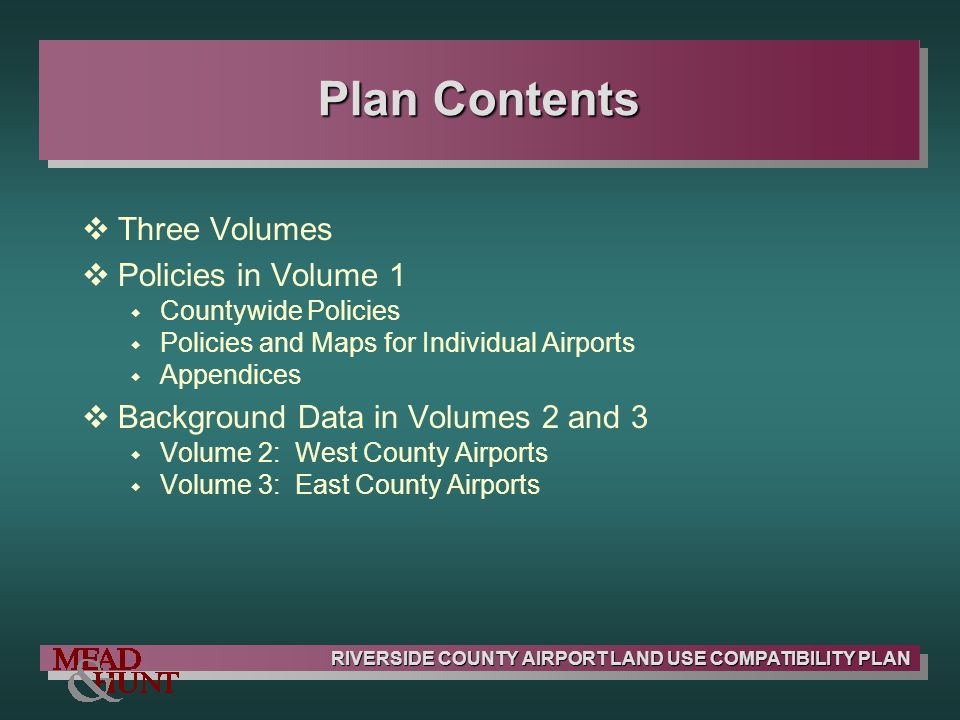 RIVERSIDE COUNTY AIRPORT LAND USE COMPATIBILITY PLAN Plan Contents Three Volumes Policies in Volume 1 Countywide Policies Policies and Maps for Indivi