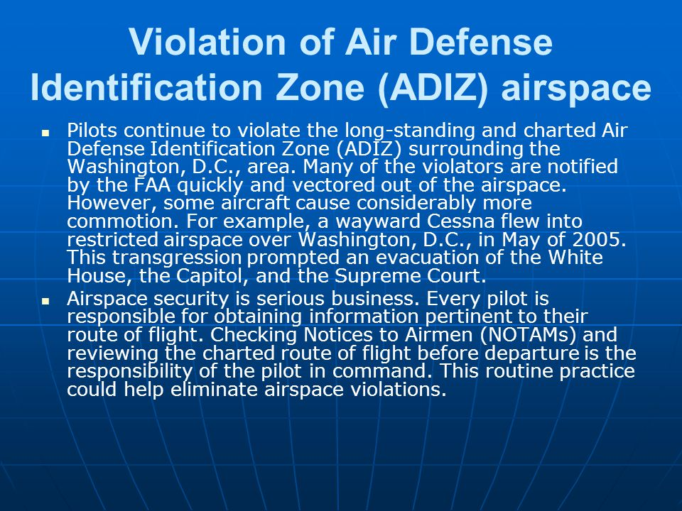 Violation of Air Defense Identification Zone (ADIZ) airspace Pilots continue to violate the long-standing and charted Air Defense Identification Zone (ADIZ) surrounding the Washington, D.C., area.