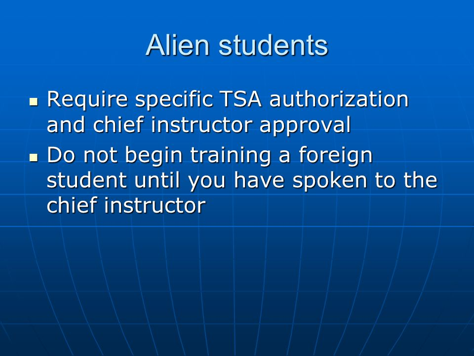 Alien students Require specific TSA authorization and chief instructor approval Require specific TSA authorization and chief instructor approval Do no