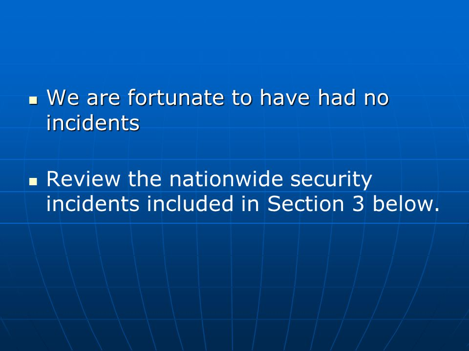 We are fortunate to have had no incidents We are fortunate to have had no incidents Review the nationwide security incidents included in Section 3 bel