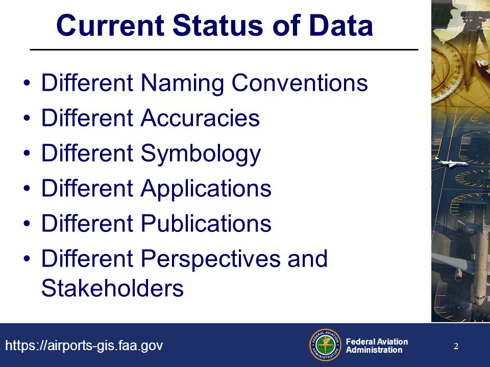 https://airports-gis.faa.gov Federal Aviation Administration 2 Current Status of Data Different Naming Conventions Different Accuracies Different Symb