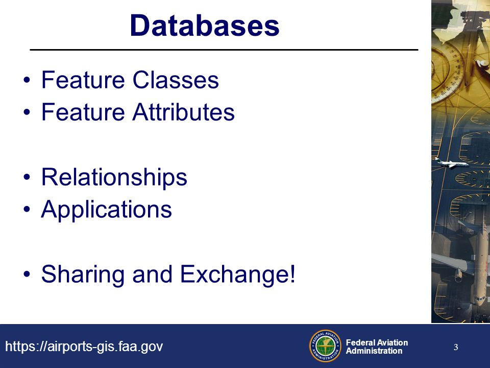https://airports-gis.faa.gov Federal Aviation Administration 3 Databases Feature Classes Feature Attributes Relationships Applications Sharing and Exc