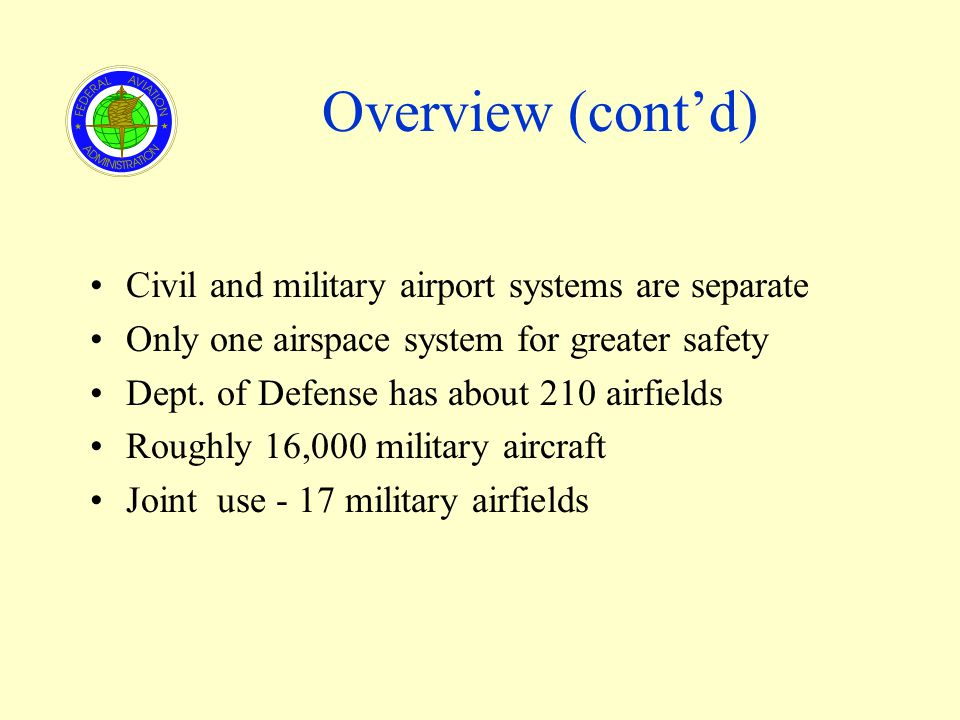 Overview (contd) Civil and military airport systems are separate Only one airspace system for greater safety Dept.