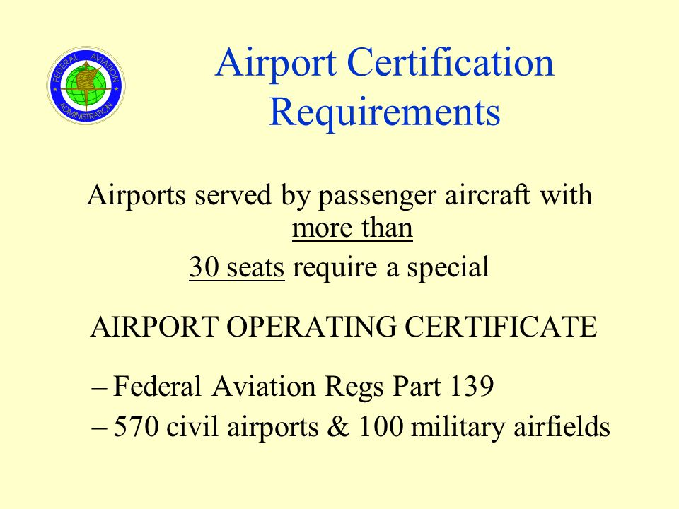 Airport Certification Requirements Airports served by passenger aircraft with more than 30 seats require a special AIRPORT OPERATING CERTIFICATE –Federal Aviation Regs Part 139 –570 civil airports & 100 military airfields