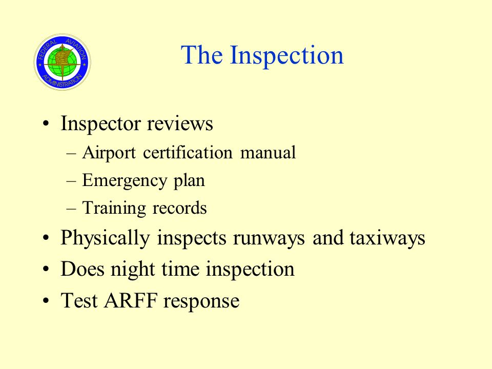 The Inspection Inspector reviews –Airport certification manual –Emergency plan –Training records Physically inspects runways and taxiways Does night time inspection Test ARFF response