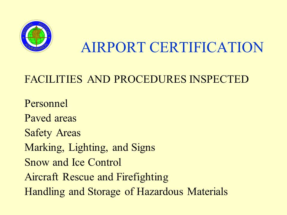 AIRPORT CERTIFICATION FACILITIES AND PROCEDURES INSPECTED Personnel Paved areas Safety Areas Marking, Lighting, and Signs Snow and Ice Control Aircraft Rescue and Firefighting Handling and Storage of Hazardous Materials