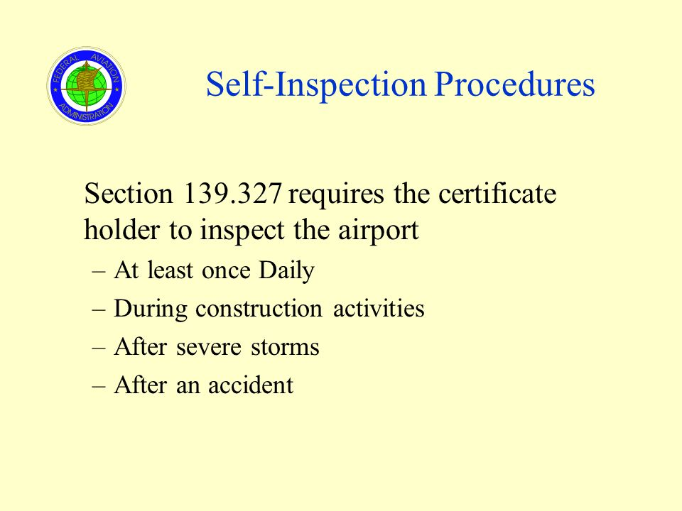 Self-Inspection Procedures Section 139.327 requires the certificate holder to inspect the airport –At least once Daily –During construction activities –After severe storms –After an accident
