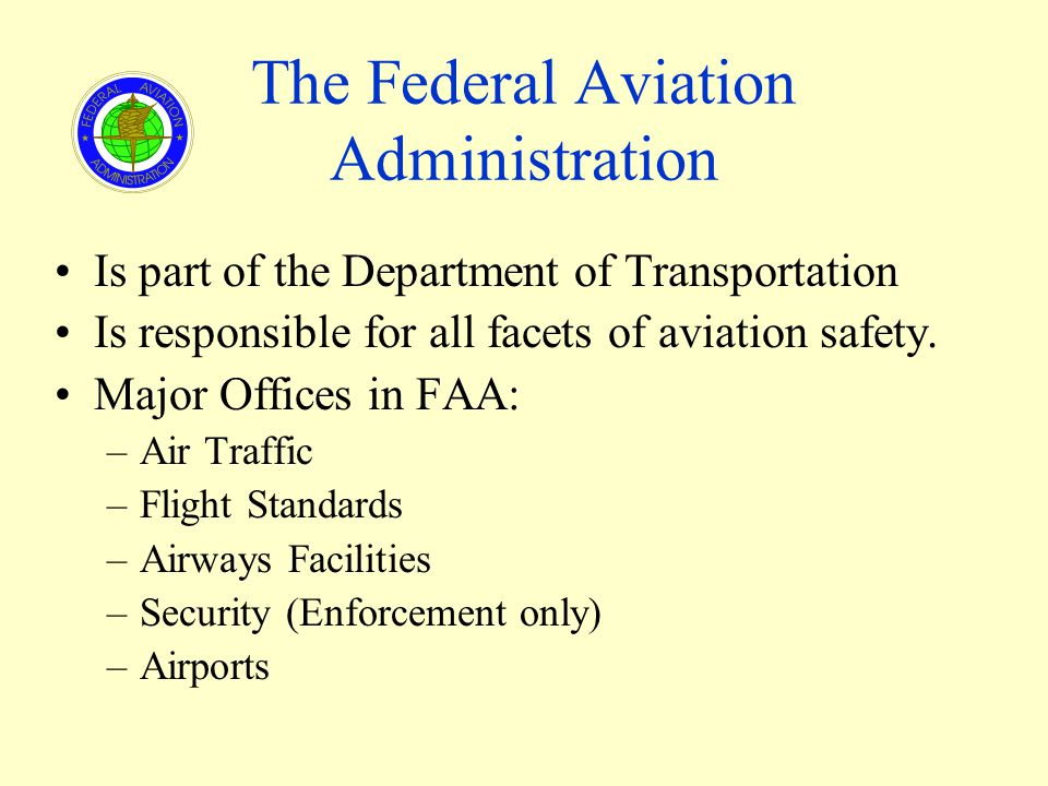The Federal Aviation Administration Is part of the Department of Transportation Is responsible for all facets of aviation safety. Major Offices in FAA