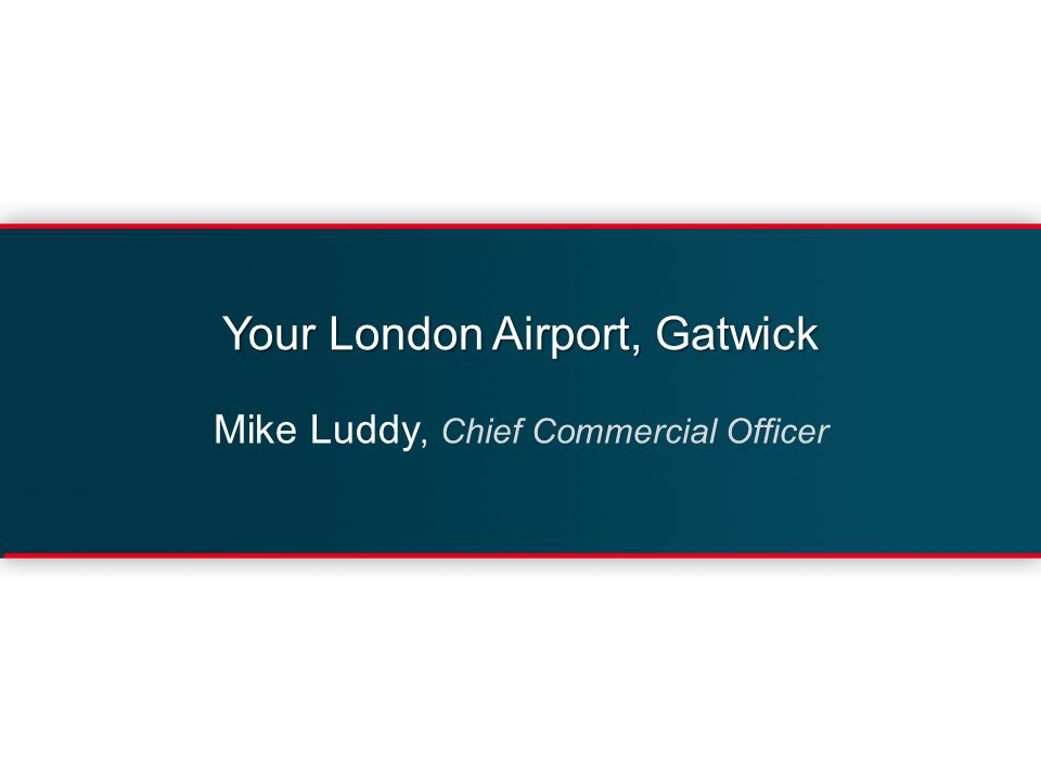 Your London Airport, Gatwick Mike Luddy, Chief Commercial Officer