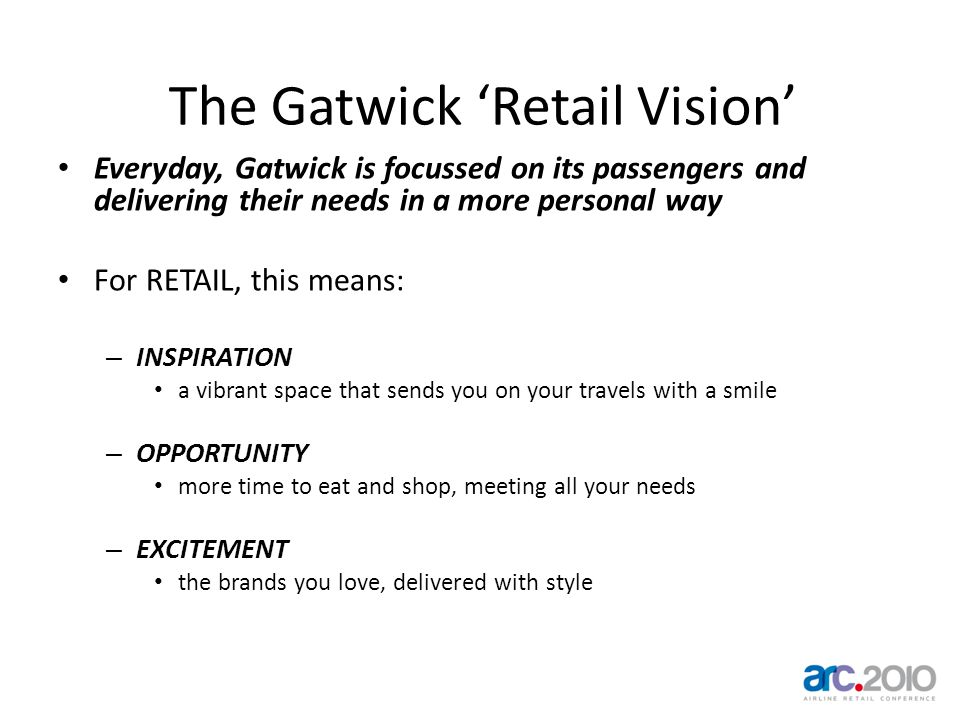 The Gatwick Retail Vision Everyday, Gatwick is focussed on its passengers and delivering their needs in a more personal way For RETAIL, this means: –