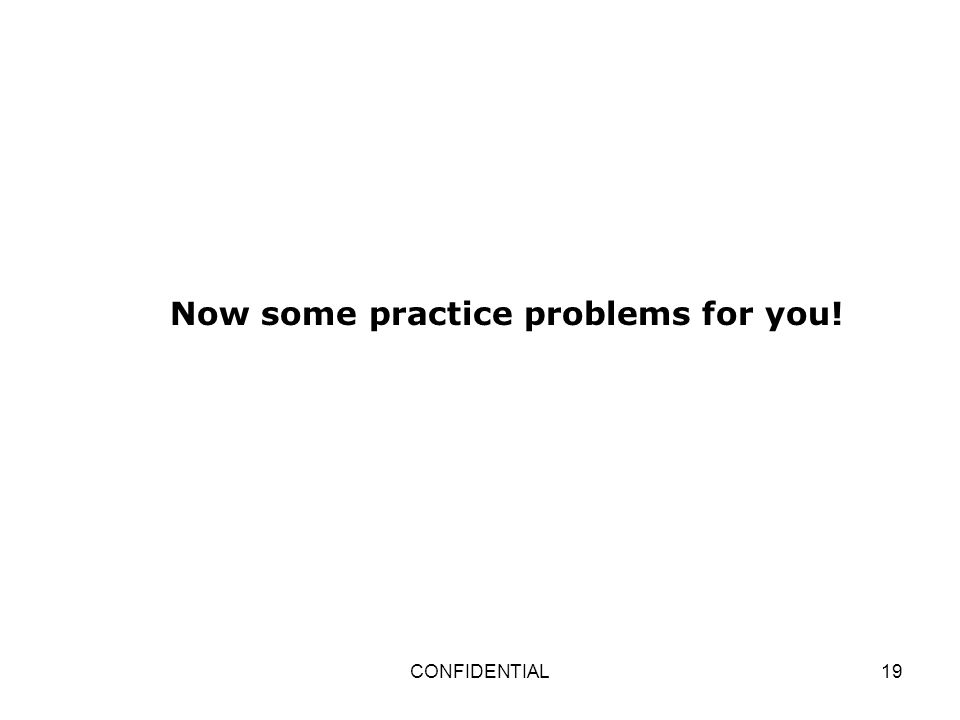 CONFIDENTIAL19 Now some practice problems for you!