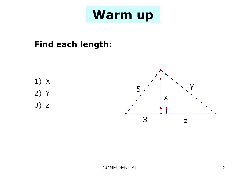 CONFIDENTIAL2 Warm up Find each length: 1) X 2) Y 3) z