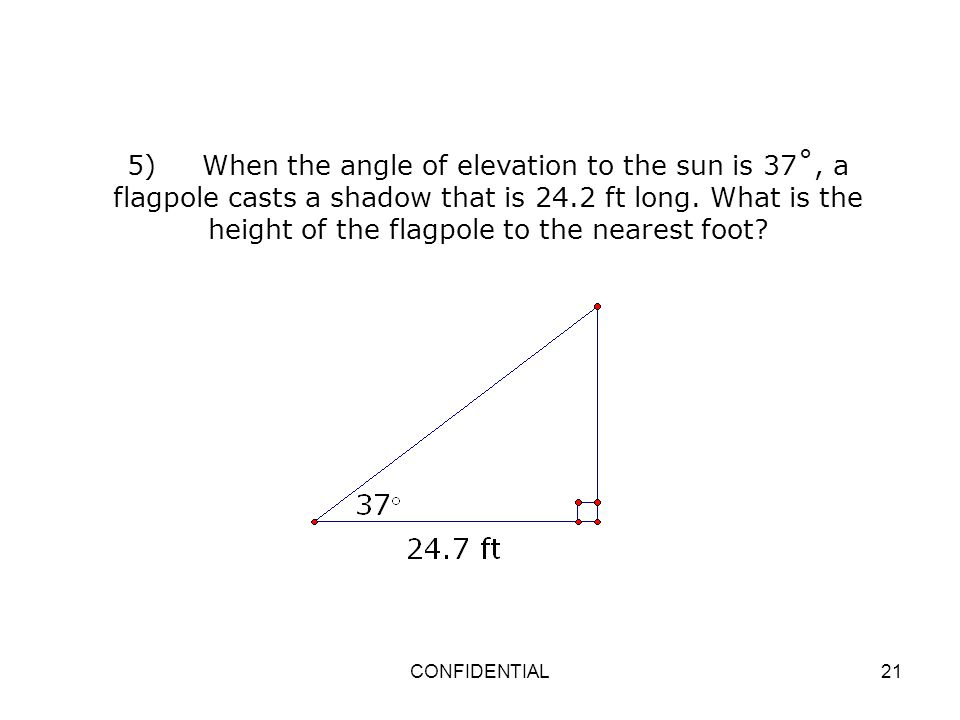 CONFIDENTIAL21 5) When the angle of elevation to the sun is 37˚, a flagpole casts a shadow that is 24.2 ft long. What is the height of the flagpole to