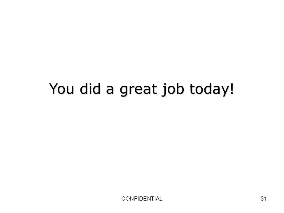 CONFIDENTIAL31 You did a great job today!