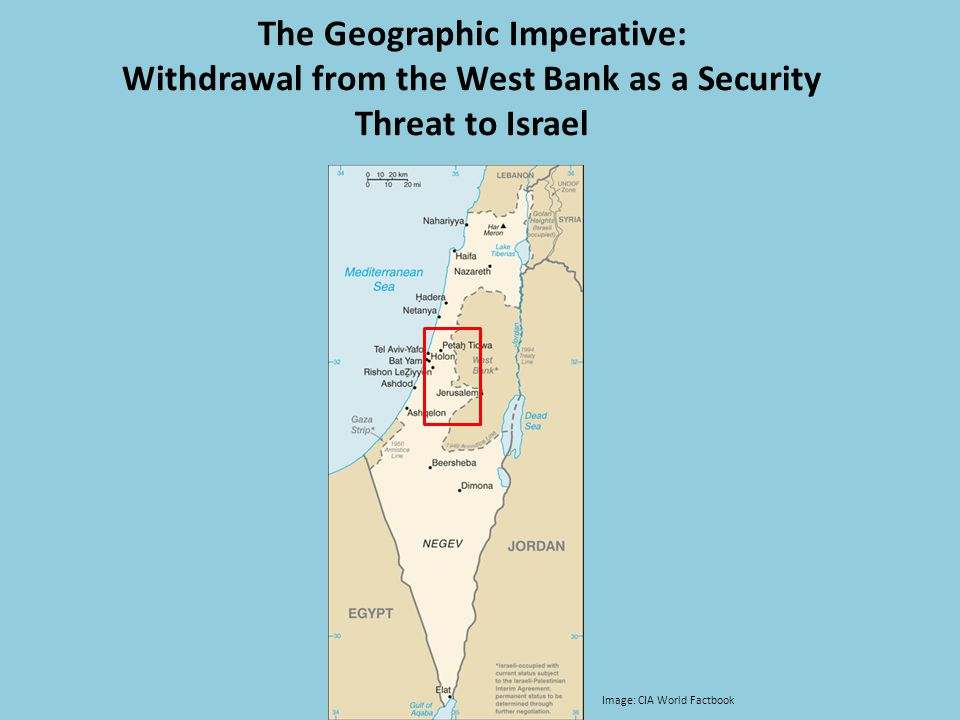The Geographic Imperative: Withdrawal from the West Bank as a Security Threat to Israel Image: CIA World Factbook