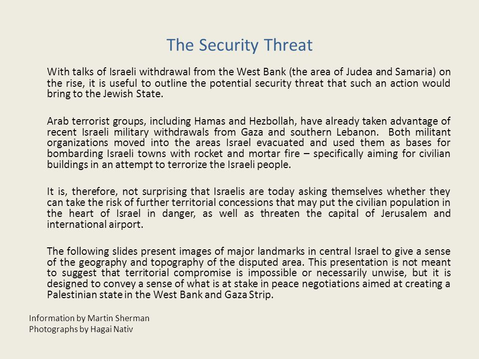 The Security Threat With talks of Israeli withdrawal from the West Bank (the area of Judea and Samaria) on the rise, it is useful to outline the potential security threat that such an action would bring to the Jewish State.