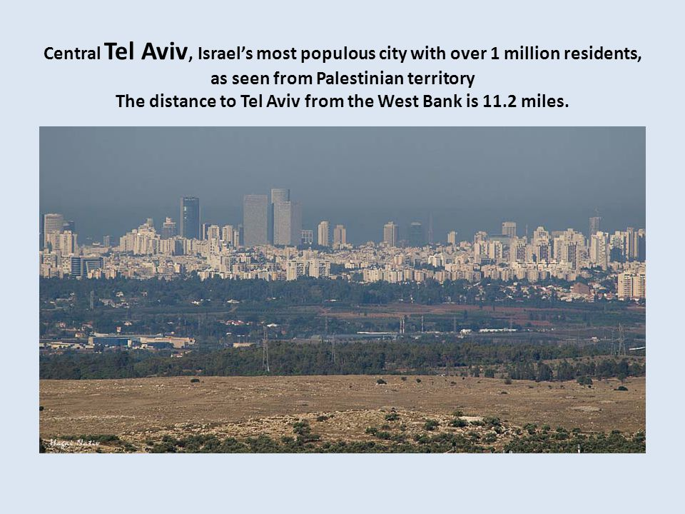 Central Tel Aviv, Israels most populous city with over 1 million residents, as seen from Palestinian territory The distance to Tel Aviv from the West Bank is 11.2 miles.