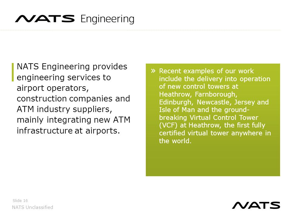 NATS Unclassified Slide 16 NATS Engineering provides engineering services to airport operators, construction companies and ATM industry suppliers, mai