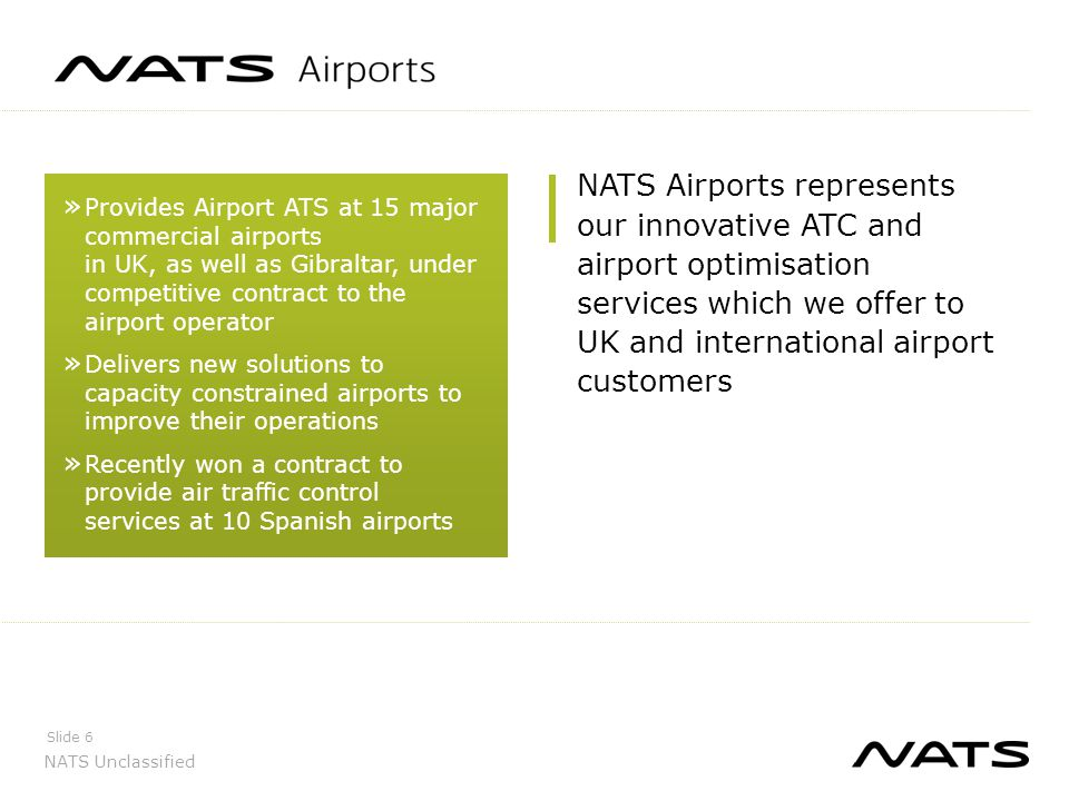 NATS Unclassified UK Airports Slide 7 EDINBURGH BELFAST GLASGOW ABERDEEN MANCHESTER LUTON STANSTED LONDON CITY GATWICKHEATHROW SOUTHAMPTON FARNBOROUGH CARDIFF BRISTOL BIRMINGHAM Heathrow has over 1,300 flights per day 85/90 aircraft per hour during the operating day and the most intensively utilised airport in Europe Gatwick is the busiest single runway airport in the world