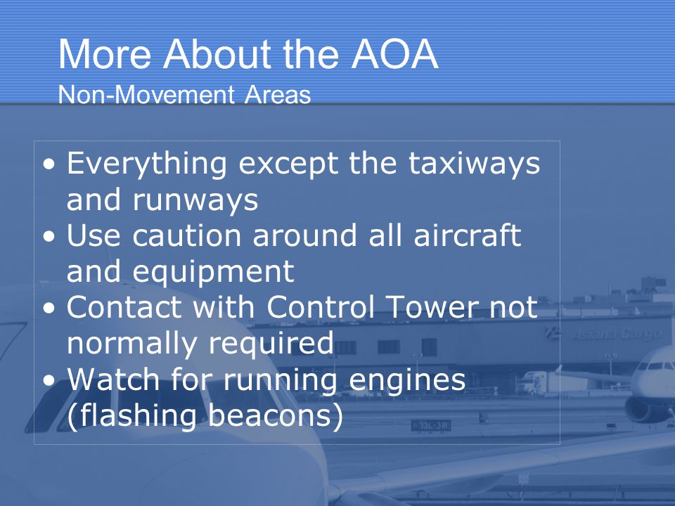 More About the AOA Non-Movement Areas Everything except the taxiways and runways Use caution around all aircraft and equipment Contact with Control To