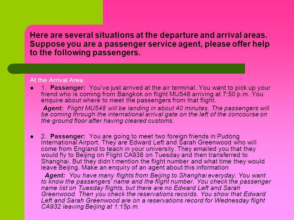 Here are several situations at the departure and arrival areas. Suppose you are a passenger service agent, please offer help to the following passenge