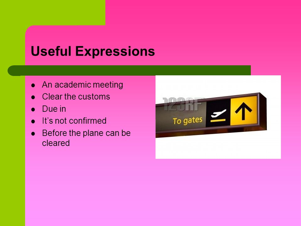 Useful Expressions An academic meeting Clear the customs Due in Its not confirmed Before the plane can be cleared
