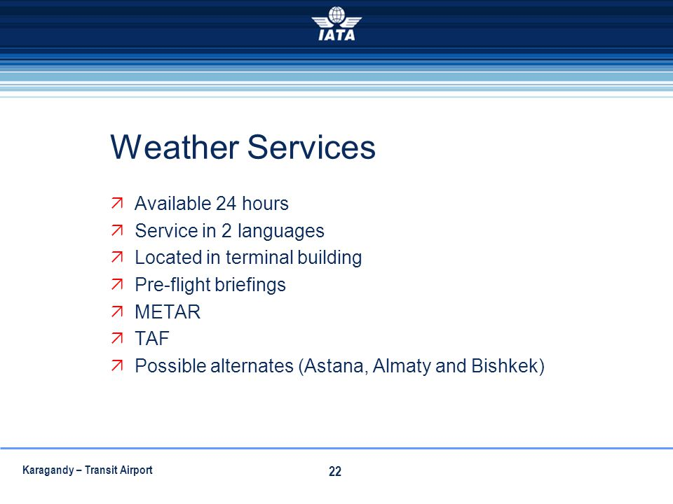 Karagandy – Transit Airport 22 Weather Services Available 24 hours Service in 2 languages Located in terminal building Pre-flight briefings METAR TAF
