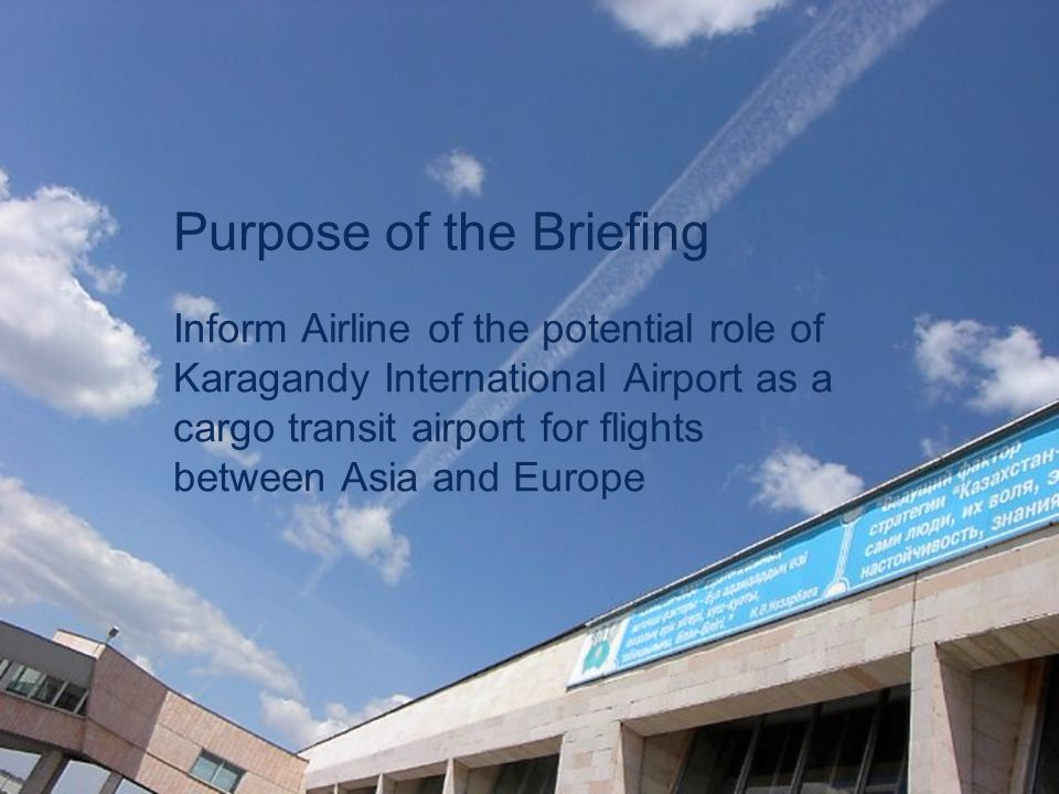 Karagandy – Transit Airport 4 Purpose of the Briefing Inform Airline of the potential role of Karagandy International Airport as a cargo transit airpo