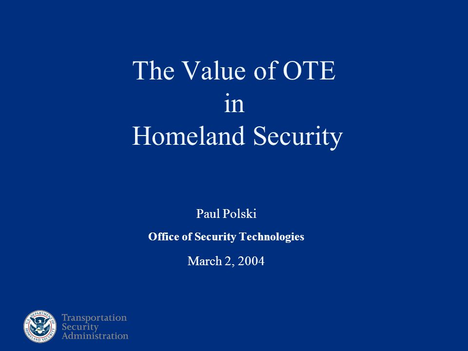 Paul Polski Office of Security Technologies March 2, 2004 The Value of OTE in Homeland Security