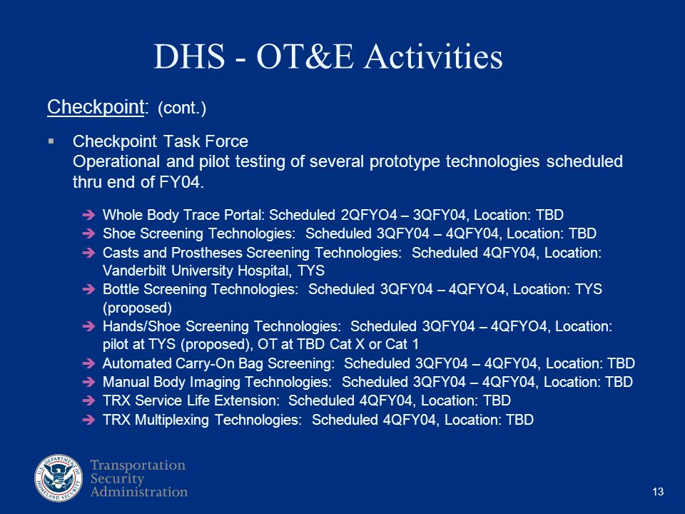 13 DHS - OT&E Activities Checkpoint: (cont.) Checkpoint Task Force Operational and pilot testing of several prototype technologies scheduled thru end