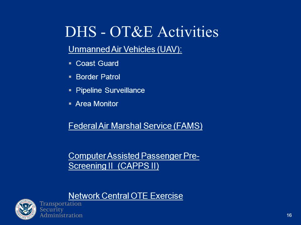 16 DHS - OT&E Activities Unmanned Air Vehicles (UAV): Coast Guard Border Patrol Pipeline Surveillance Area Monitor Federal Air Marshal Service (FAMS)