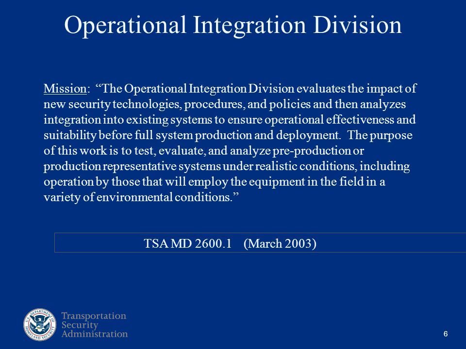 6 Mission: The Operational Integration Division evaluates the impact of new security technologies, procedures, and policies and then analyzes integration into existing systems to ensure operational effectiveness and suitability before full system production and deployment.