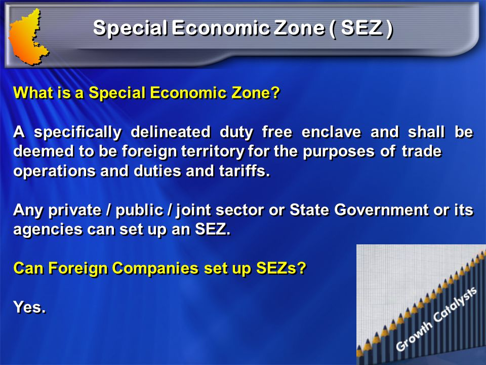Special Economic Zone ( SEZ ) What is a Special Economic Zone? A specifically delineated duty free enclave and shall be deemed to be foreign territory