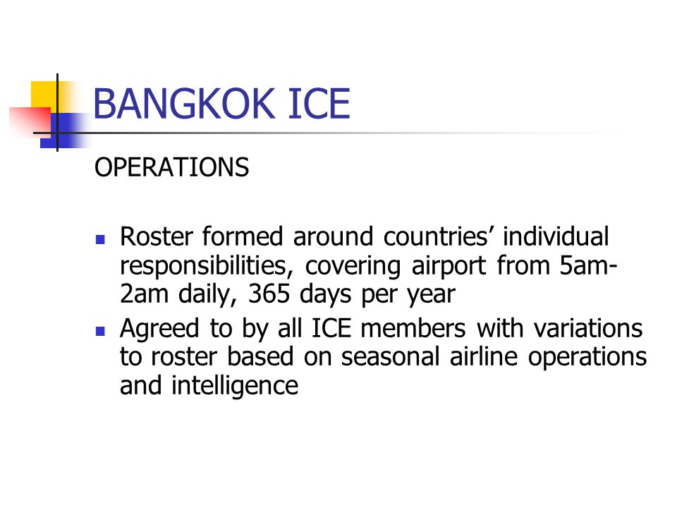 BANGKOK ICE OPERATIONS Roster formed around countries individual responsibilities, covering airport from 5am- 2am daily, 365 days per year Agreed to by all ICE members with variations to roster based on seasonal airline operations and intelligence