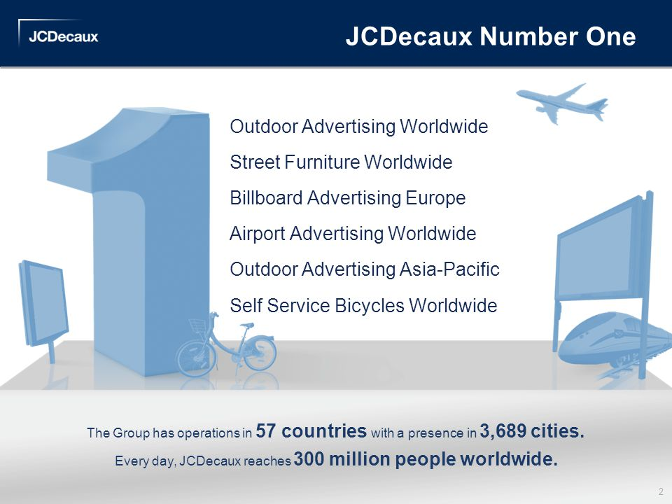 JCDecaux Number One The Group has operations in 57 countries with a presence in 3,689 cities. Every day, JCDecaux reaches 300 million people worldwide